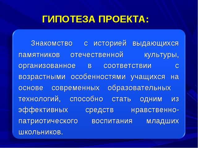 ГИПОТЕЗА ПРОЕКТА: Знакомство с историей выдающихся памятников отечественной к...