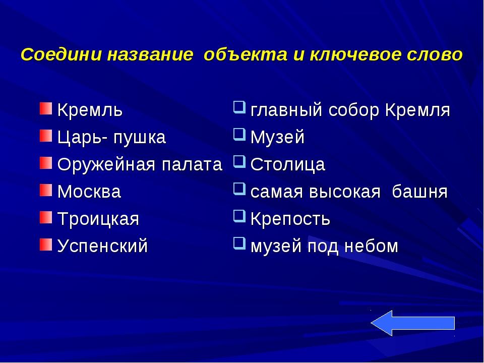 Соедини название объекта и ключевое слово Кремль Царь- пушка Оружейная палата...