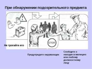 При обнаружении подозрительного предмета Предупредите окружающих Сообщите о н