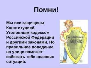 Помни! Мы все защищены Конституцией, Уголовным кодексом Российской Федерации