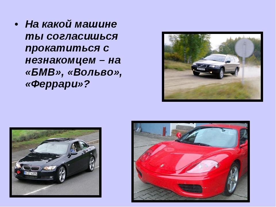 На какой машине ты согласишься прокатиться с незнакомцем – на «БМВ», «Вольво»...