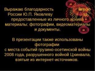 Выражаю благодарность Герою России Ю.П. Яковлеву за предоставленные из личног