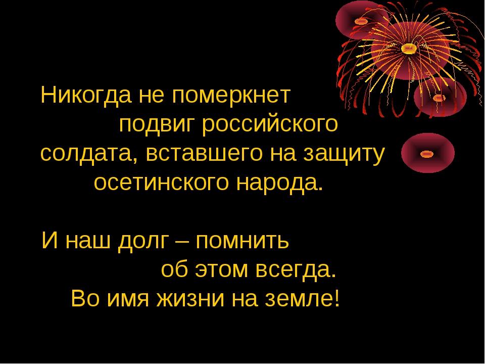 Никогда не померкнет подвиг российского солдата, вставшего на защиту осетинск...