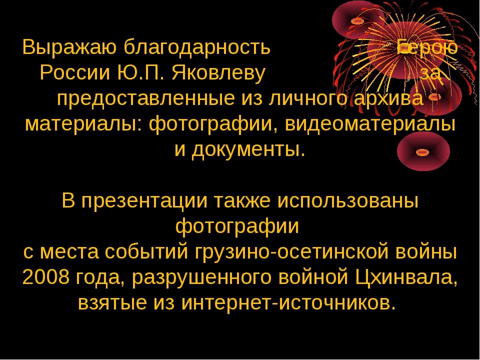 Выражаю благодарность Герою России Ю.П. Яковлеву за предоставленные из личног...