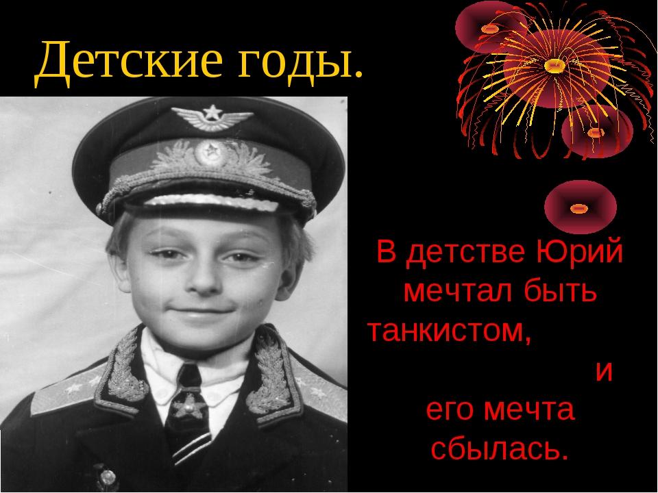 Детские годы. В детстве Юрий мечтал быть танкистом, и его мечта сбылась.