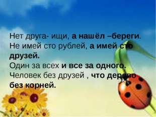 Нет друга- ищи, а нашёл –береги. Не имей сто рублей, а имей сто друзей. Один
