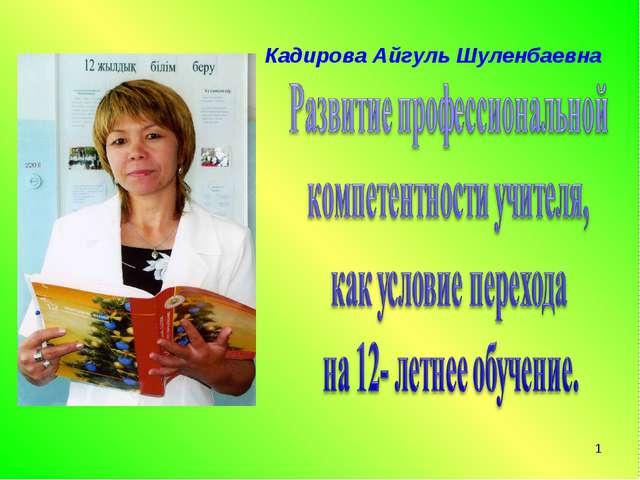 * Кадирова Айгуль Шуленбаевна