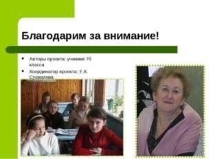 Благодарим за внимание! Авторы проекта: ученики 7б класса Координатор проекта