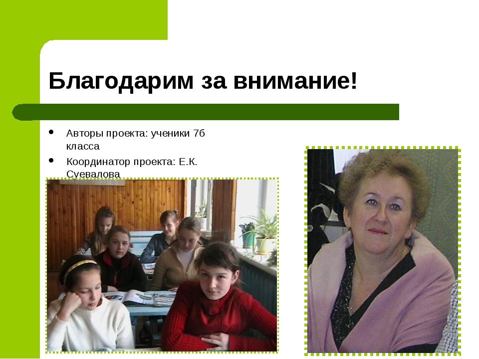 Благодарим за внимание! Авторы проекта: ученики 7б класса Координатор проекта...