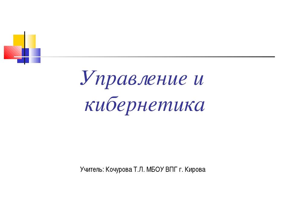 Управление и кибернетика Учитель: Кочурова Т.Л. МБОУ ВПГ г. Кирова