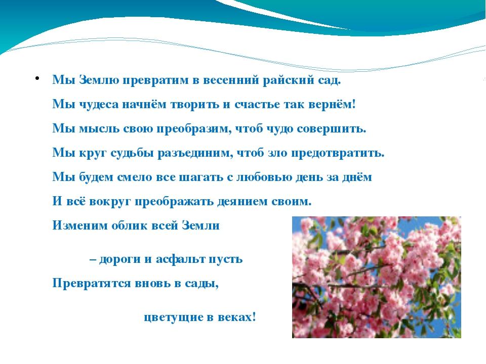 Мы Землю превратим в весенний райский сад. Мы чудеса начнём творить и счастье...