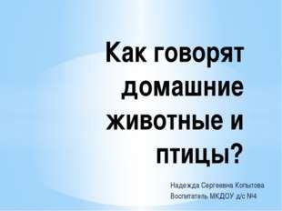 Надежда Сергеевна Копытова Воспитатель МКДОУ д/с №4 Как говорят домашние живо