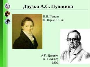 И.И. Пущин Ф. Верне. 1817г. А.П. Дельвиг В.П. Лангер. 1830г Друзья А.С. Пушкина