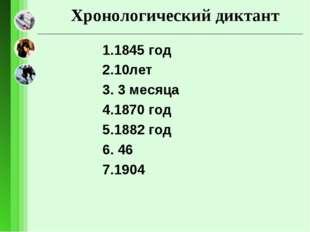 Хронологический диктант 1.1845 год 2.10лет 3. 3 месяца 4.1870 год 5.1882 год