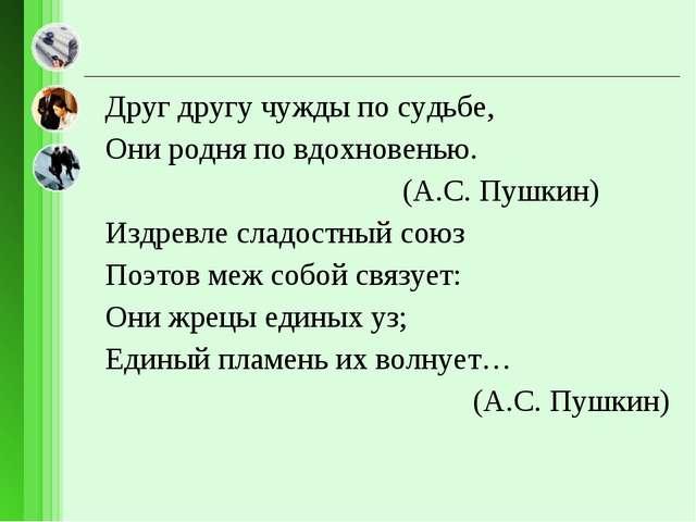 Друг другу чужды по судьбе, Они родня по вдохновенью. (А.С. Пушкин) Издревле...