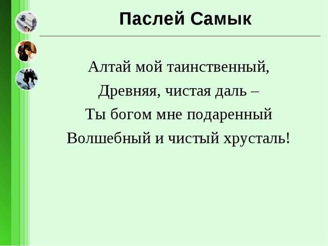 Паслей Самык Алтай мой таинственный, Древняя, чистая даль – Ты богом мне пода...