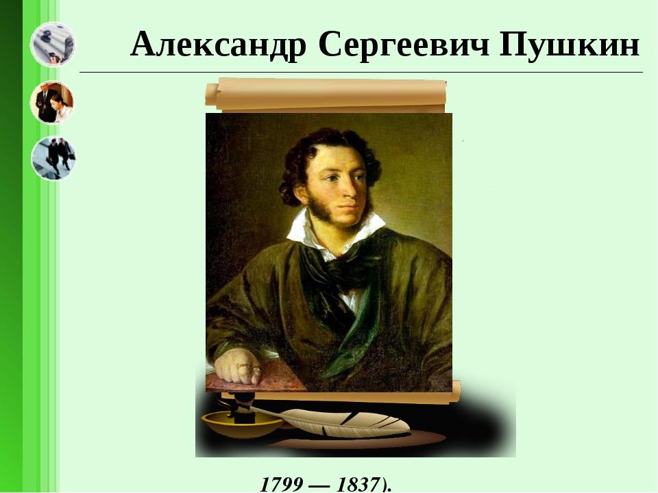 Александр Сергеевич Пушкин 1799 — 1837).