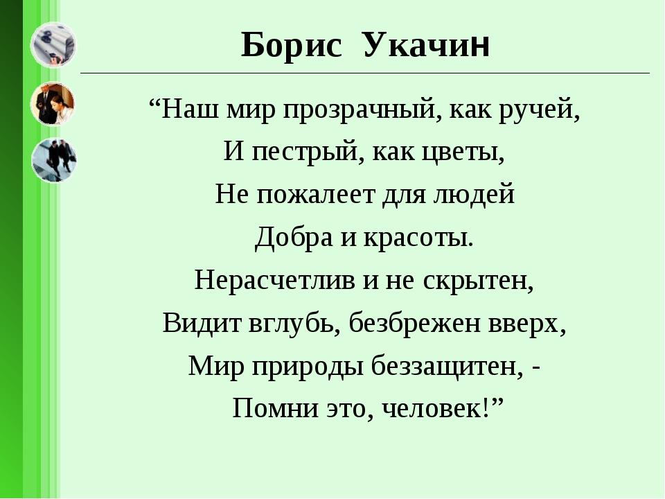 """Борис Укачин """"Наш мир прозрачный, как ручей, И пестрый, как цветы, Не пожале..."""