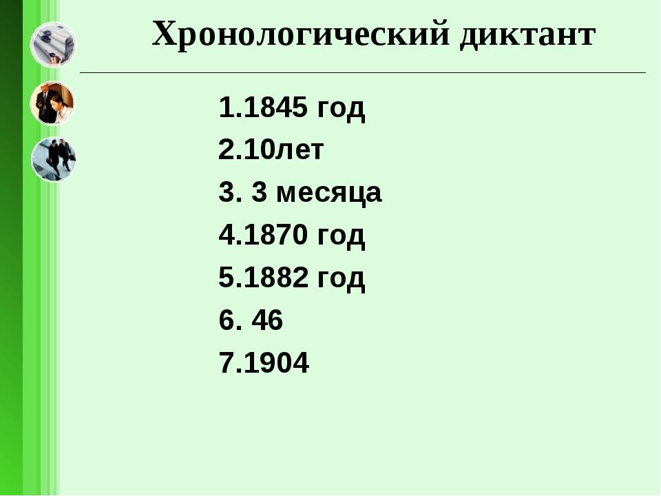 Хронологический диктант 1.1845 год 2.10лет 3. 3 месяца 4.1870 год 5.1882 год...