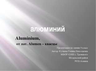 алюминий Aluminium, от лат. Alumen – квасцы Презентация по химии 9 класс Авто