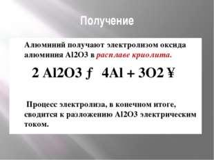 Получение Алюминий получают электролизом оксида алюминия Al2O3 в расплаве кри