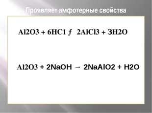 Проявляет амфотерные свойства Al2O3 + 6НС1 → 2АlСl3 + ЗН2O Al2O3 + 2NаОН → 2N