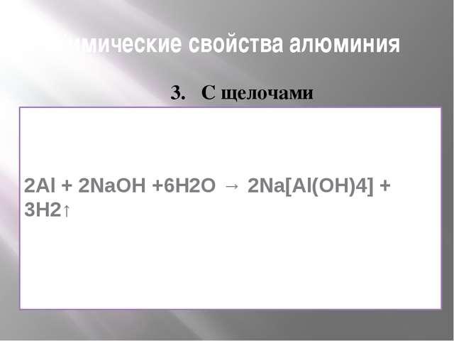 Химические свойства алюминия 3. С щелочами 2Аl + 2NаОН +6Н2О → 2Nа[Аl(ОH)4] +...