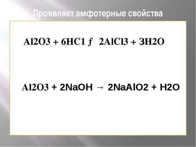 Проявляет амфотерные свойства Al2O3 + 6НС1 → 2АlСl3 + ЗН2O Al2O3 + 2NаОН → 2N...