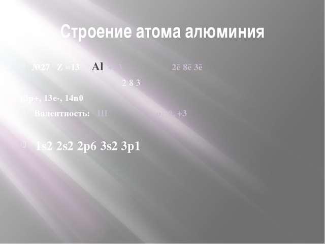 Строение атома алюминия №27 Z =13 Аl +13 ﴿ ﴿ ﴿ 2ē 8ē 3ē 2 8 3 13р+, 13е-, 14n...