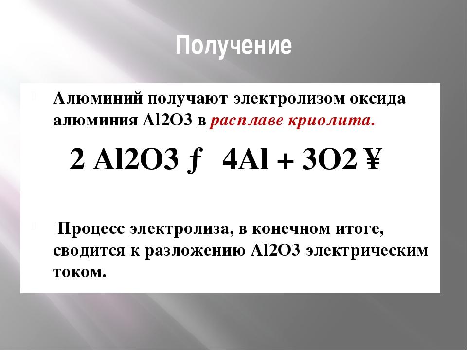 Получение Алюминий получают электролизом оксида алюминия Al2O3 в расплаве кри...