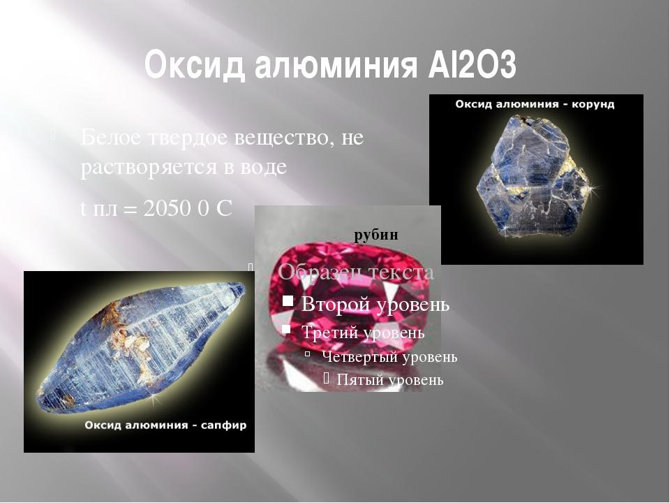 Оксид алюминия Al2O3 Белое твердое вещество, не растворяется в воде t пл = 20...