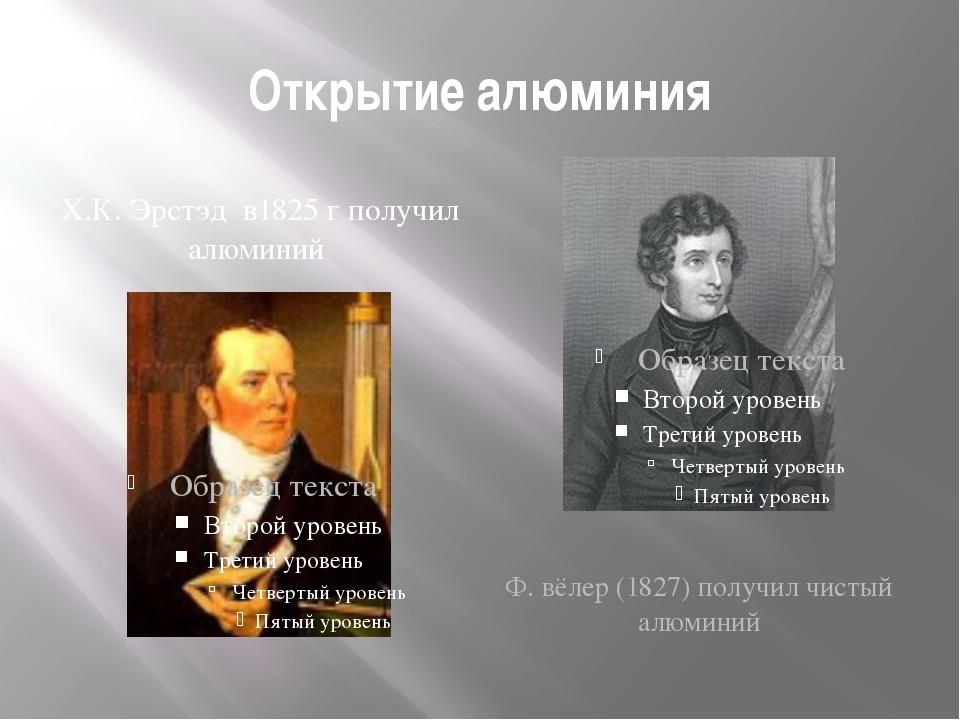 Открытие алюминия Х.К. Эрстэд в1825 г получил алюминий Ф. вёлер (1827) получи...