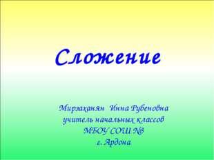 Сложение Мирзаханян Инна Рубеновна учитель начальных классов МБОУ СОШ №3 г. А