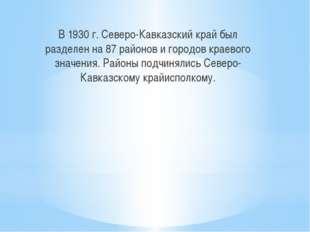 В 1930 г. Северо-Кавказский край был разделен на 87 районов и городов краево