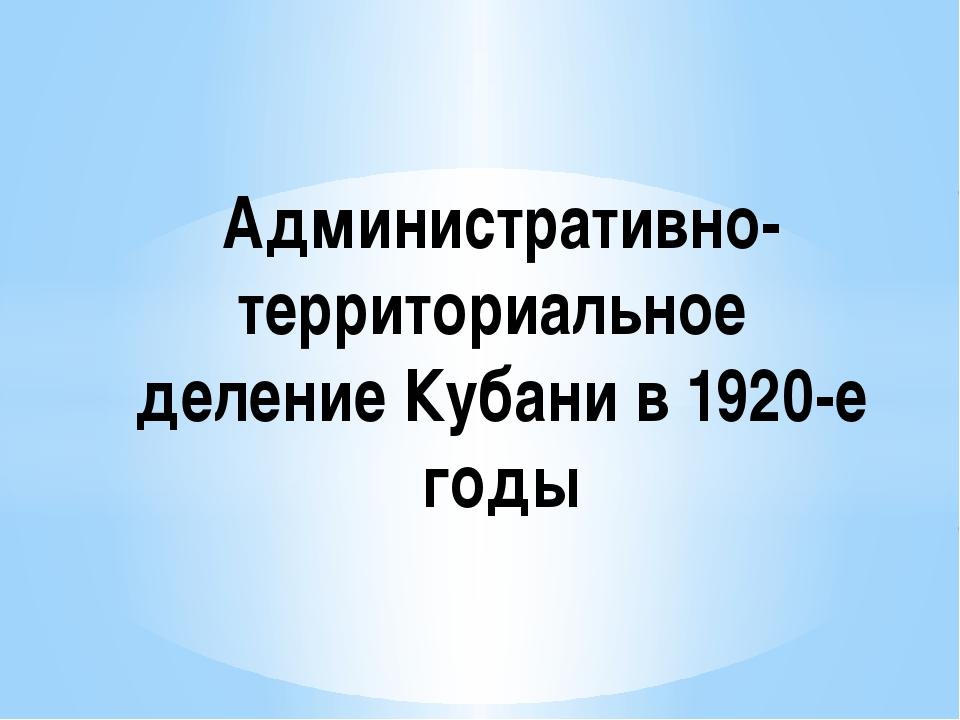 Административно-территориальное деление Кубани в 1920-е годы