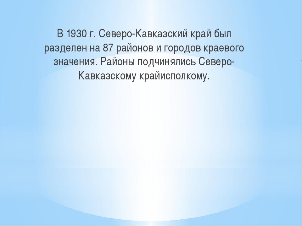В 1930 г. Северо-Кавказский край был разделен на 87 районов и городов краево...