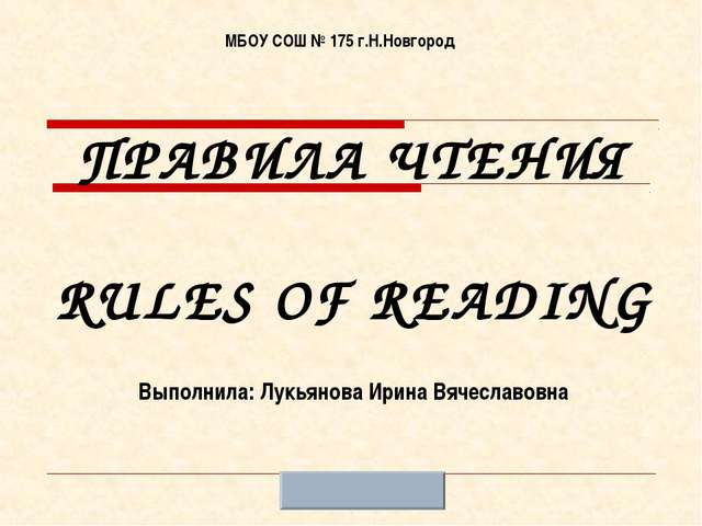 ПРАВИЛА ЧТЕНИЯ RULES OF READING МБОУ СОШ № 175 г.Н.Новгород Выполнила: Лукьян...