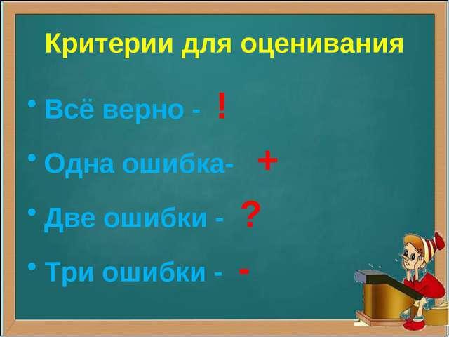 Критерии для оценивания Всё верно - ! Одна ошибка- + Две ошибки - ? Три ошибк...