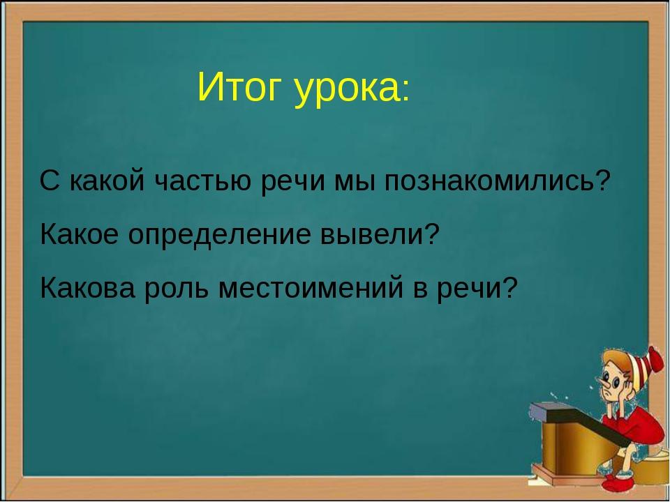 Итог урока: С какой частью речи мы познакомились? Какое определение вывели? К...