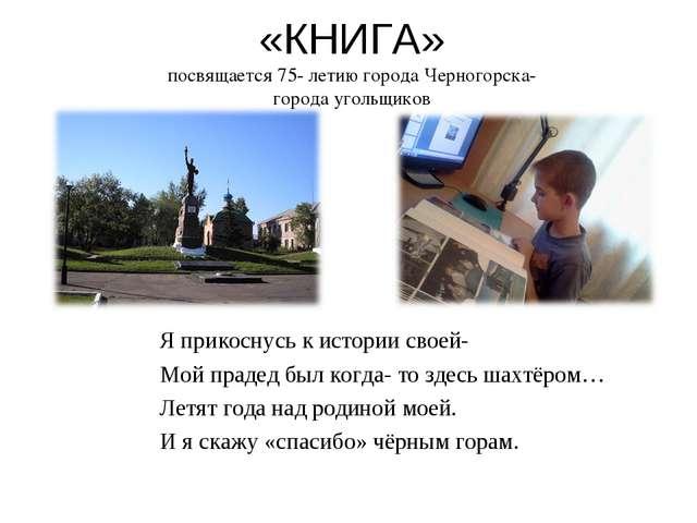 «КНИГА» посвящается 75- летию города Черногорска- города угольщиков Я прикосн...