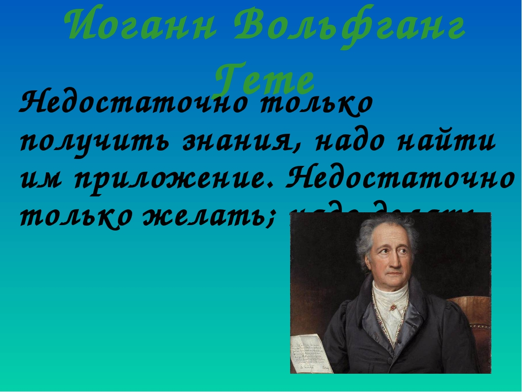 Иоганн Вольфганг Гете Недостаточно только получить знания, надо найти им прил...
