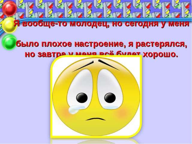 Я вообще-то молодец, но сегодня у меня было плохое настроение, я растерялся,...