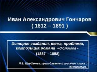 Иван Александрович Гончаров ( 1812 – 1891 ) История создания, тема, проблема,