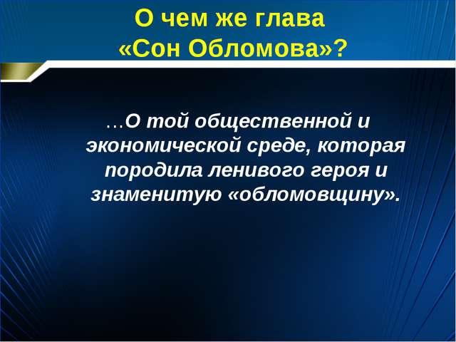О чем же глава «Сон Обломова»? …О той общественной и экономической среде, кот...