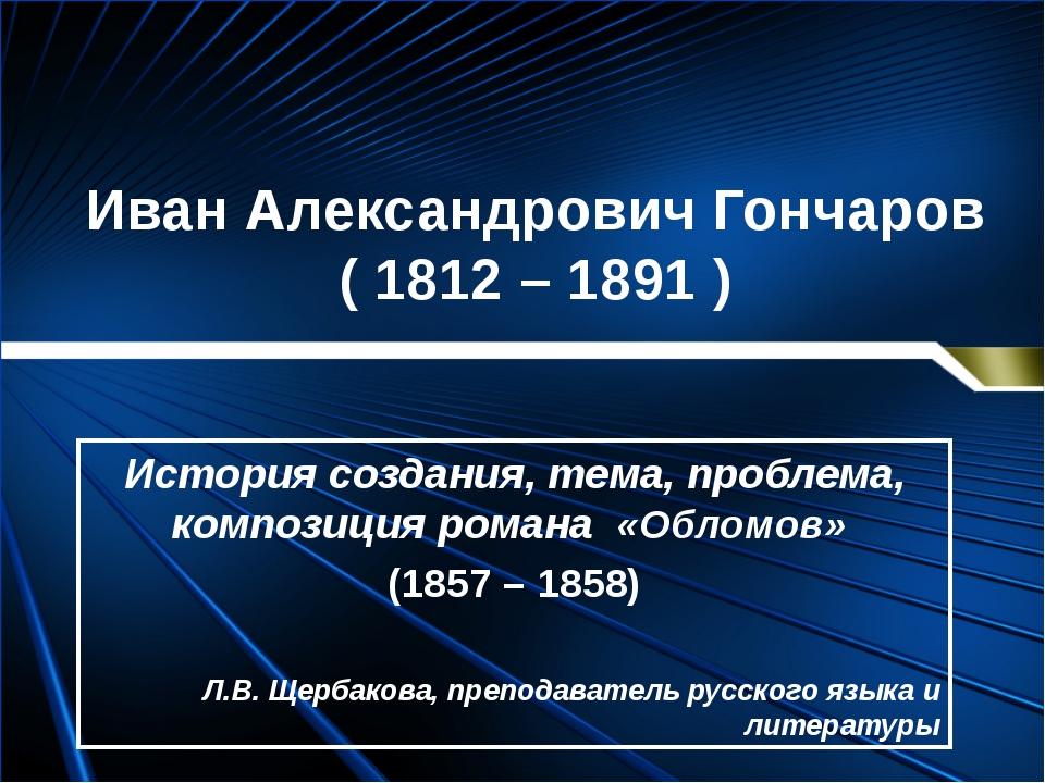 Иван Александрович Гончаров ( 1812 – 1891 ) История создания, тема, проблема,...
