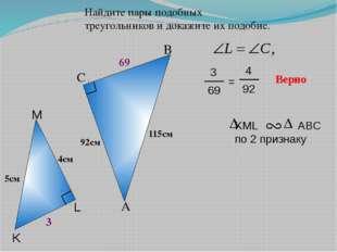 Найдите пары подобных треугольников и докажите их подобие. A B C 92см Верно