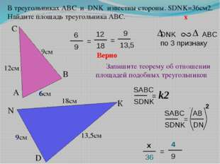 9 6 D N К 18см С В А 13,5см 6см Верно 12см В треугольниках АВС и DNK известны