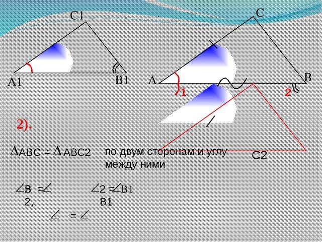 А С В В1 С1 А1 2). В1 В С2 по двум сторонам и углу между ними В = 2, 2 = В1 =