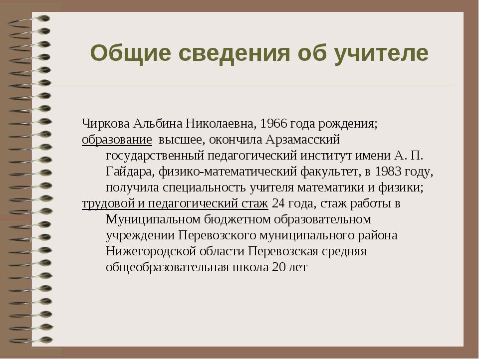Общие сведения об учителе Чиркова Альбина Николаевна, 1966 года рождения; обр...