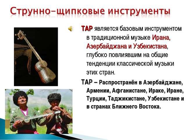 ТАР является базовым инструментом в традиционной музыке Ирана, Азербайджана и...
